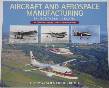 Aircraft and Aerospace Manufacturing in Northern Ireland, An Illustrated History 1909 to the Present Day, by Guy Warner and Ernie Cromer